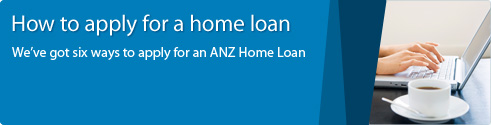 How to apply for a home loan. We've got six ways to apply for an ANZ Home Loan